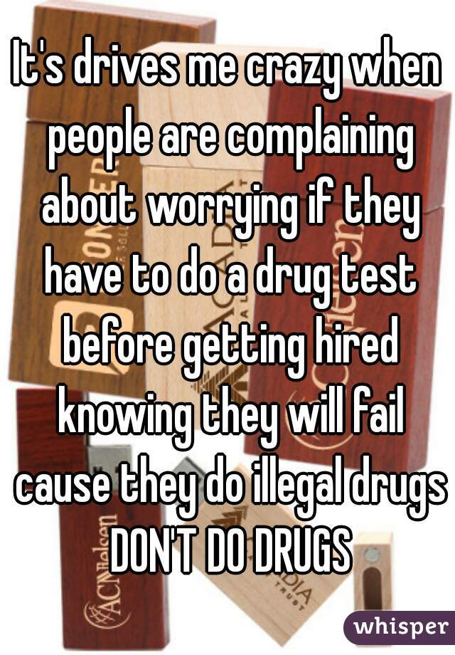 It's drives me crazy when people are complaining about worrying if they have to do a drug test before getting hired knowing they will fail cause they do illegal drugs DON'T DO DRUGS