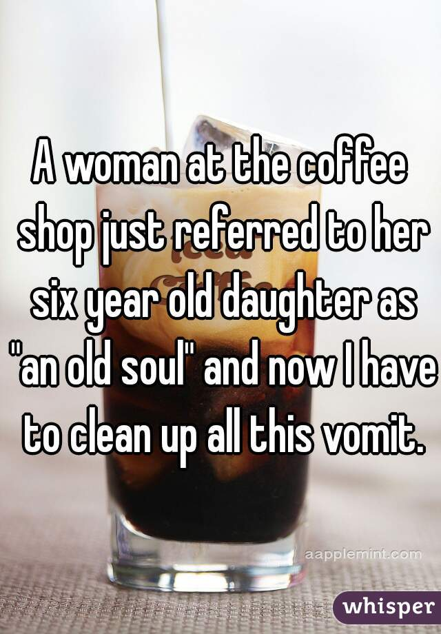 """A woman at the coffee shop just referred to her six year old daughter as """"an old soul"""" and now I have to clean up all this vomit."""