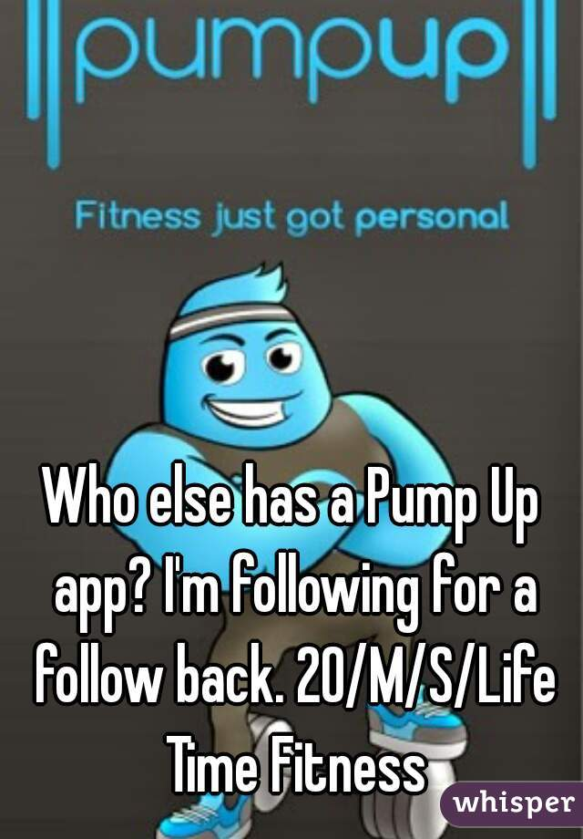 Who else has a Pump Up app? I'm following for a follow back. 20/M/S/Life Time Fitness