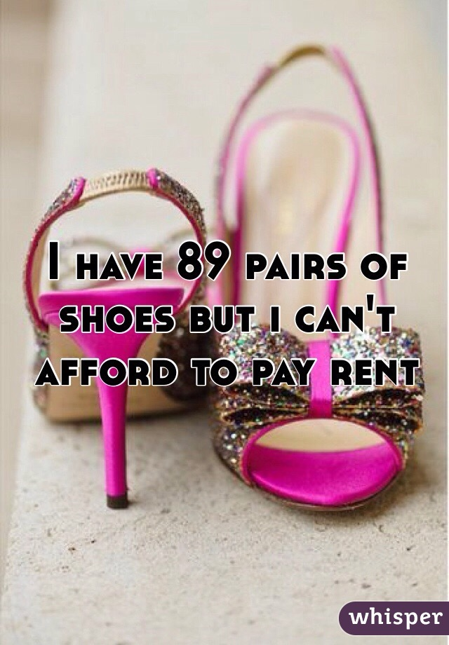 I have 89 pairs of shoes but i can't afford to pay rent