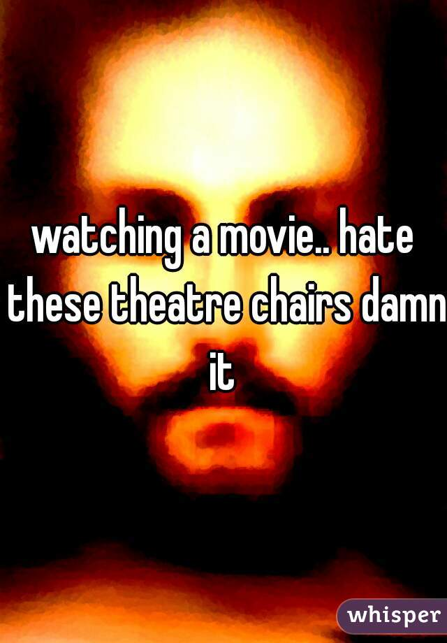 watching a movie.. hate these theatre chairs damn it