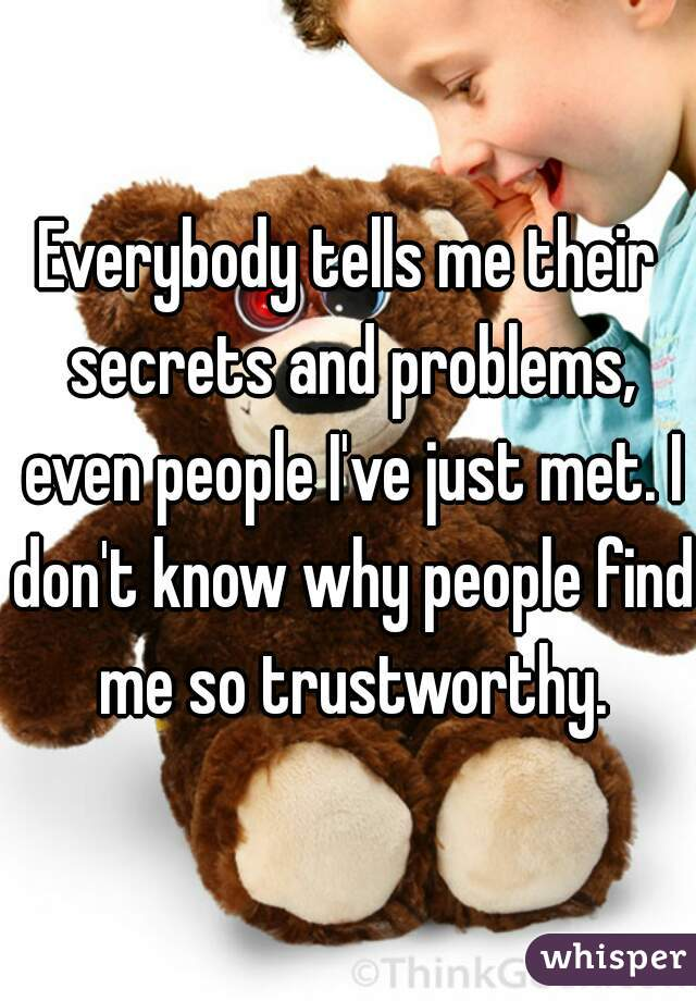 Everybody tells me their secrets and problems, even people I've just met. I don't know why people find me so trustworthy.