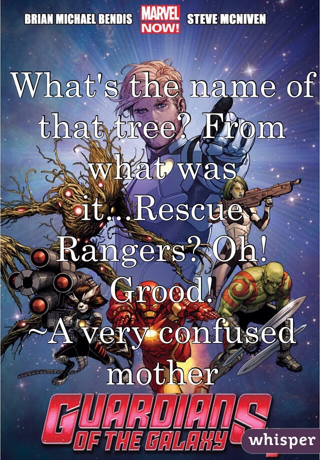 What's the name of that tree? From what was it...Rescue Rangers? Oh! Grood! ~A very confused mother