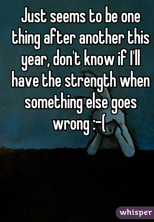 Just seems to be one thing after another this year, don't know if I'll have the strength when something else goes wrong :-(