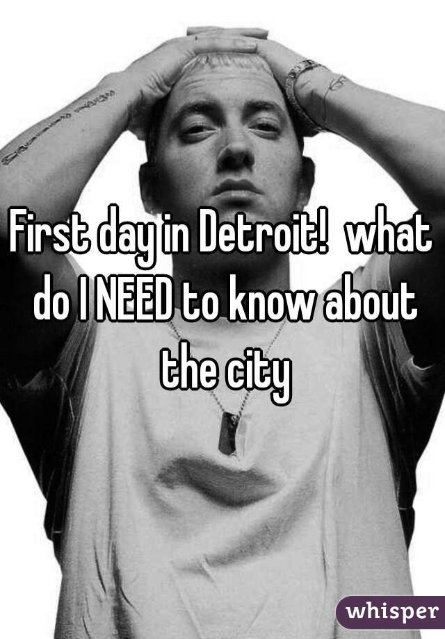 First day in Detroit!  what do I NEED to know about the city