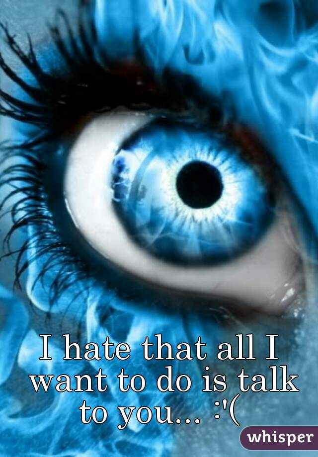 I hate that all I want to do is talk to you... :'(