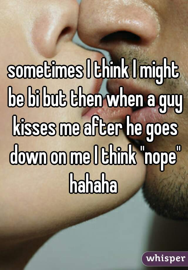 "sometimes I think I might be bi but then when a guy kisses me after he goes down on me I think ""nope"" hahaha"