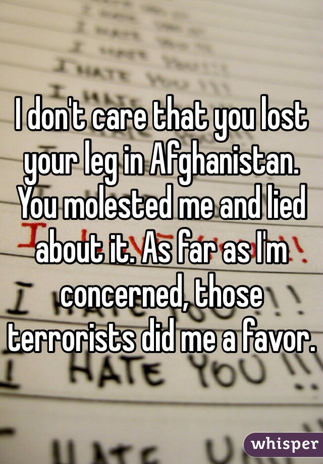 I don't care that you lost your leg in Afghanistan. You molested me and lied about it. As far as I'm concerned, those terrorists did me a favor.
