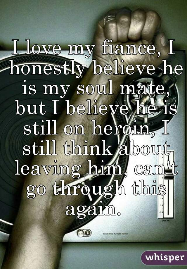 I love my fiance, I honestly believe he is my soul mate, but I believe he is still on heroin, I still think about leaving him, can't go through this again.
