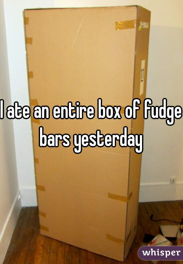 I ate an entire box of fudge bars yesterday