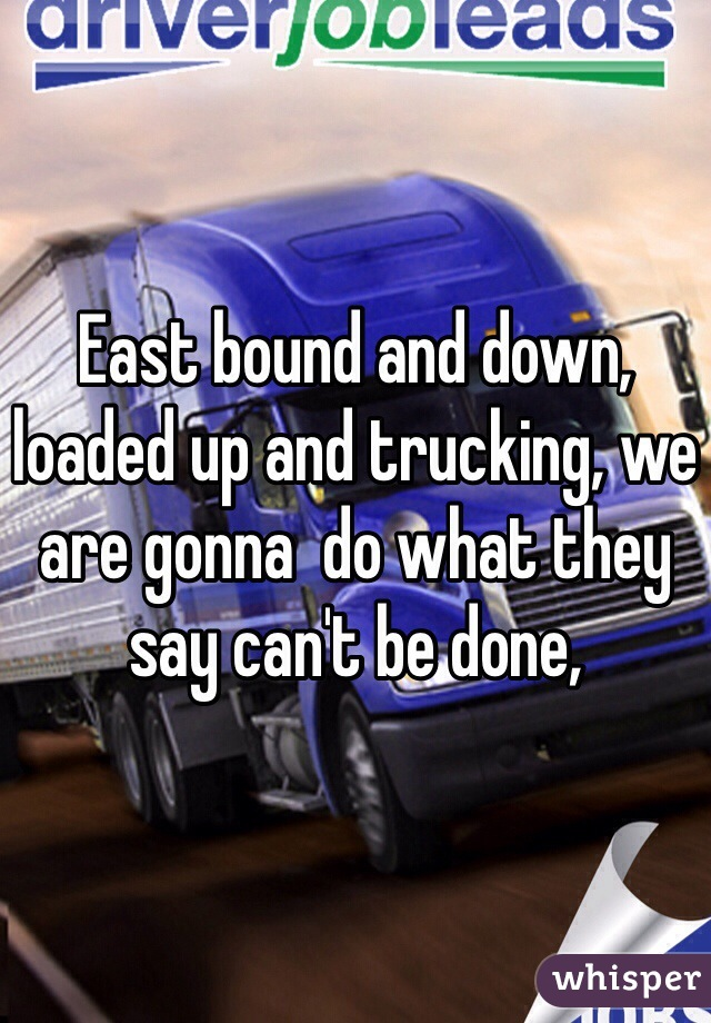 East bound and down, loaded up and trucking, we are gonna  do what they say can't be done,