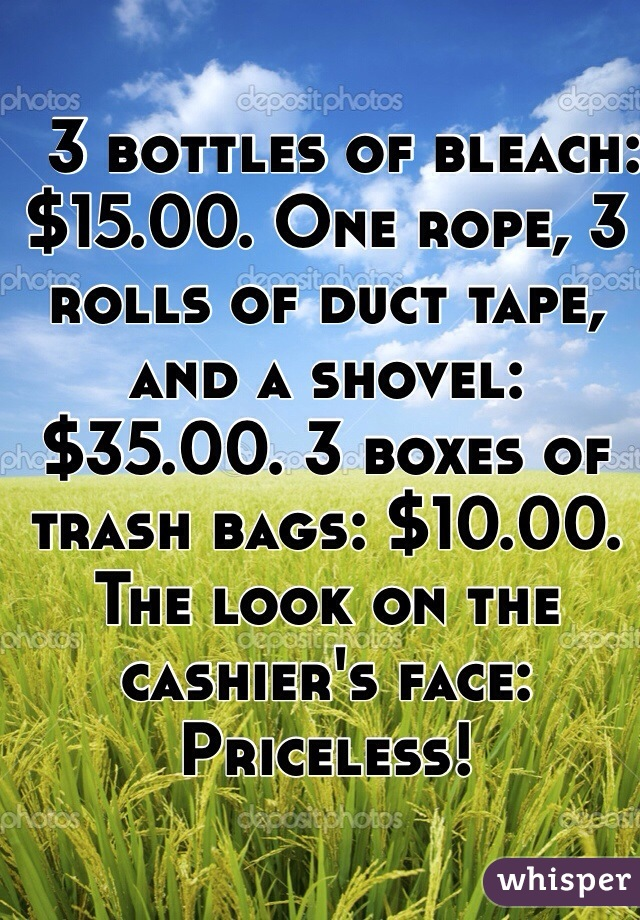 3 bottles of bleach: $15.00. One rope, 3 rolls of duct tape, and a shovel: $35.00. 3 boxes of trash bags: $10.00. The look on the cashier's face: Priceless!