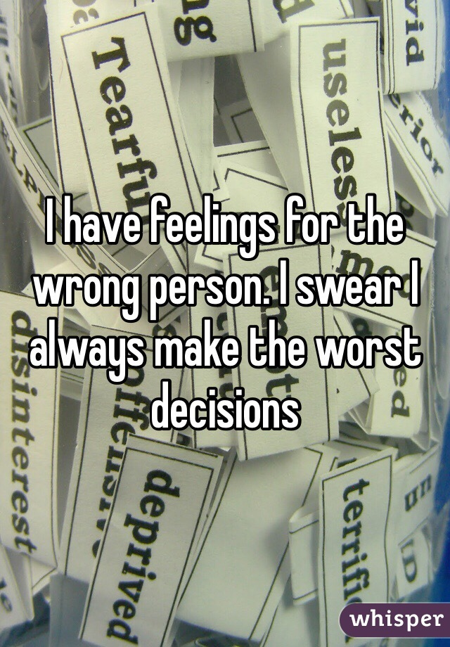 I have feelings for the wrong person. I swear I always make the worst decisions
