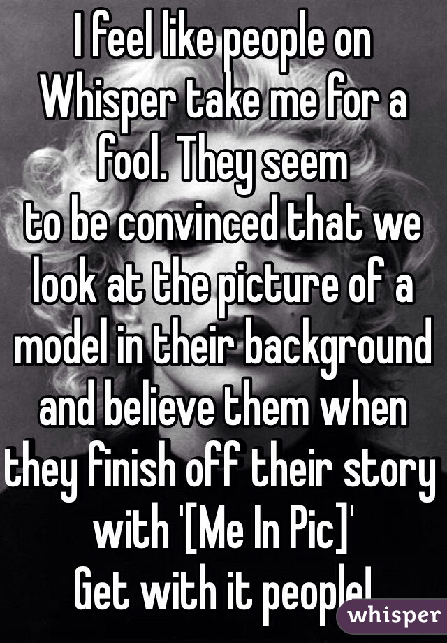 I feel like people on Whisper take me for a fool. They seem to be convinced that we look at the picture of a model in their background and believe them when they finish off their story with '[Me In Pic]' Get with it people!