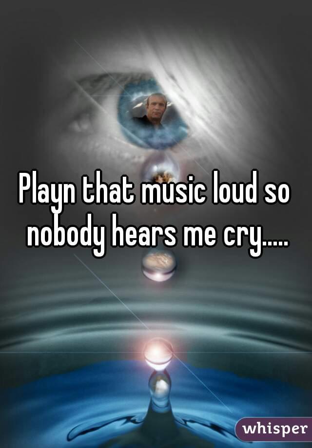 Playn that music loud so nobody hears me cry.....