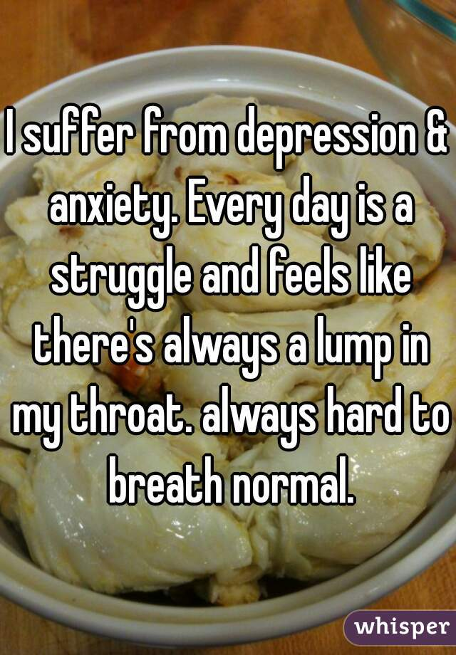 I suffer from depression & anxiety. Every day is a struggle and feels like there's always a lump in my throat. always hard to breath normal.