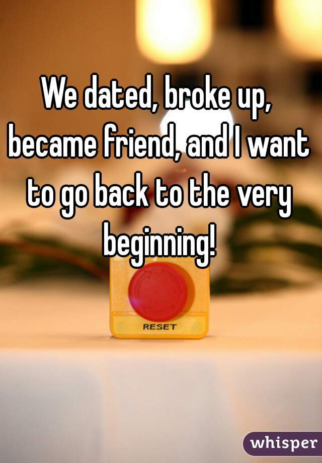 We dated, broke up, became friend, and I want to go back to the very beginning!