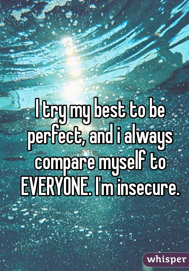 I try my best to be perfect, and i always compare myself to EVERYONE. I'm insecure.