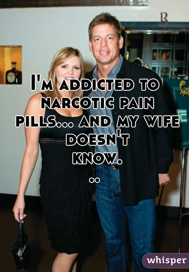 I'm addicted to narcotic pain pills... and my wife doesn't know...