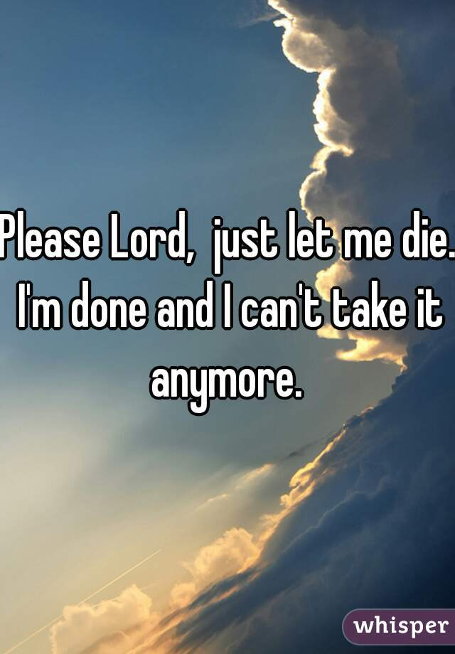 Please Lord,  just let me die. I'm done and I can't take it anymore.