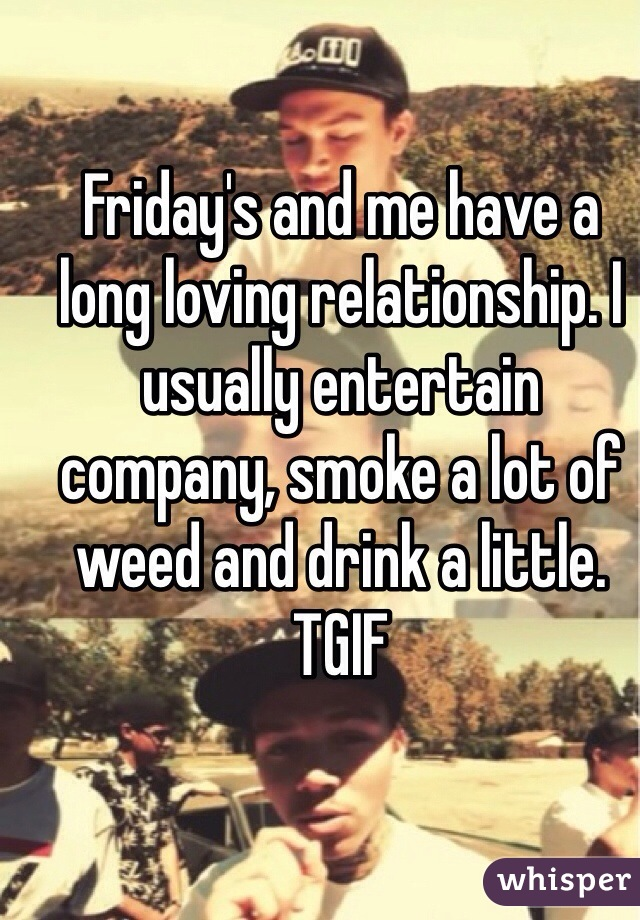 Friday's and me have a long loving relationship. I usually entertain company, smoke a lot of weed and drink a little. TGIF
