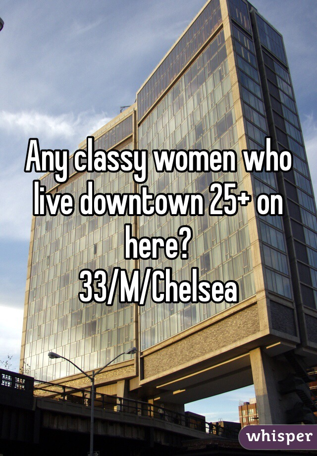 Any classy women who live downtown 25+ on here?  33/M/Chelsea