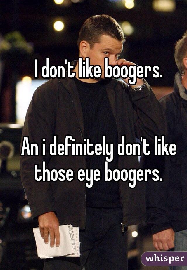 I don't like boogers.   An i definitely don't like those eye boogers.