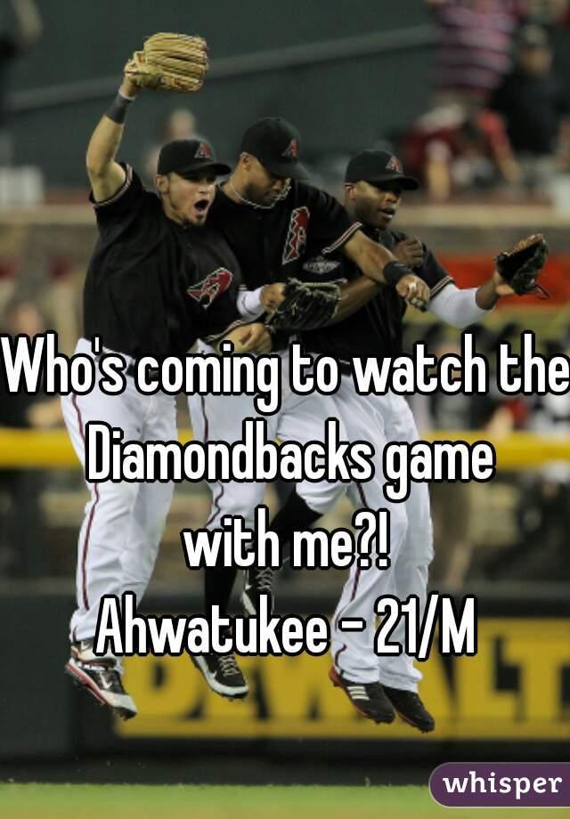 Who's coming to watch the Diamondbacks game with me?! Ahwatukee - 21/M