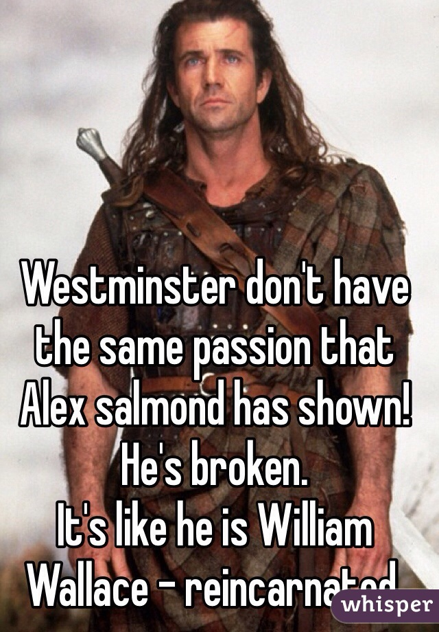 Westminster don't have the same passion that Alex salmond has shown! He's broken.  It's like he is William Wallace - reincarnated.