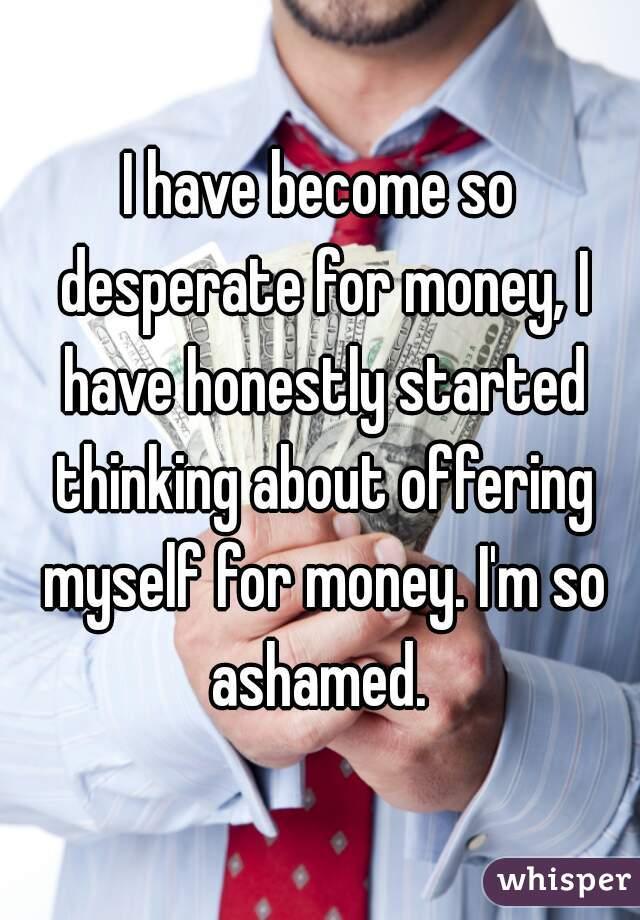 I have become so desperate for money, I have honestly started thinking about offering myself for money. I'm so ashamed.