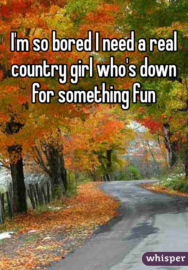 I'm so bored I need a real country girl who's down for something fun