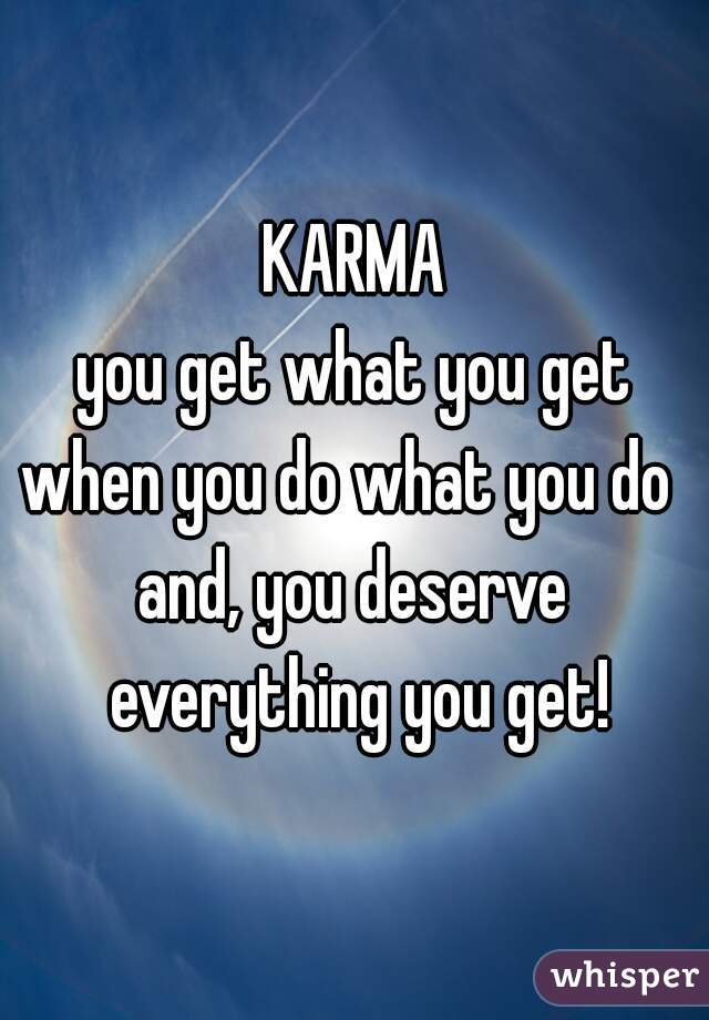 KARMA you get what you get when you do what you do  and, you deserve everything you get!