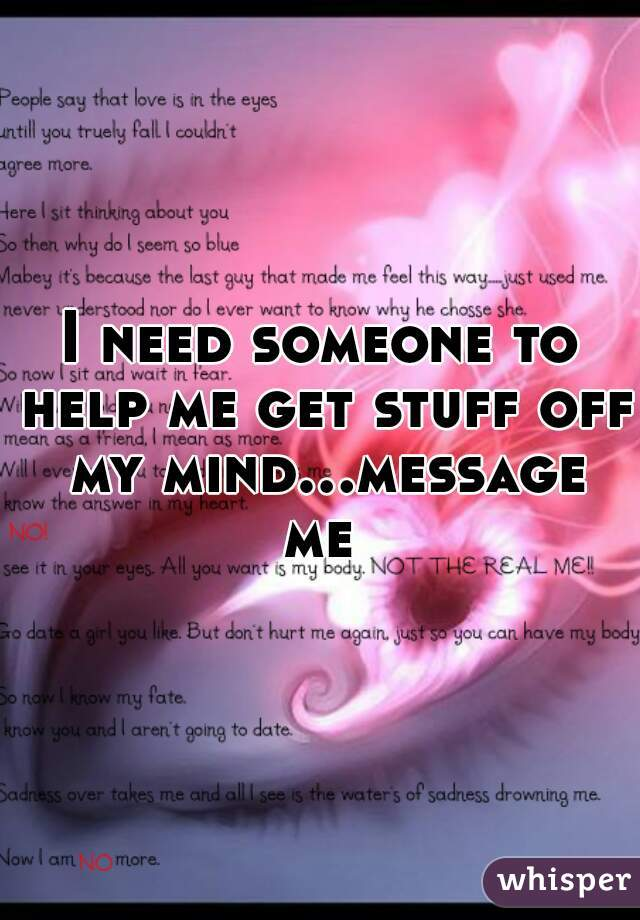 I need someone to help me get stuff off my mind...message me