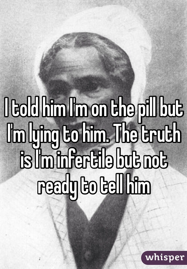 I told him I'm on the pill but I'm lying to him. The truth is I'm infertile but not ready to tell him