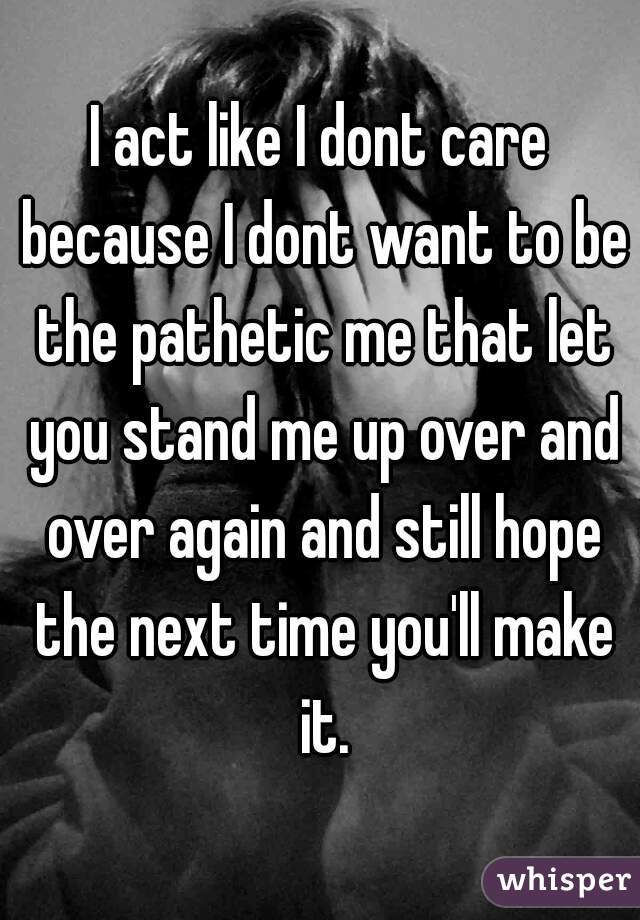 I act like I dont care because I dont want to be the pathetic me that let you stand me up over and over again and still hope the next time you'll make it.