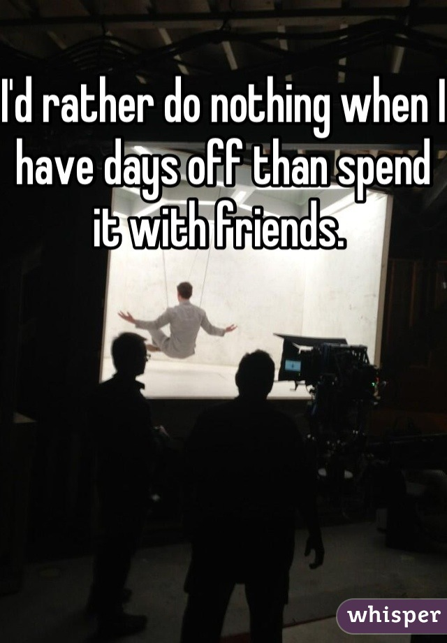 I'd rather do nothing when I have days off than spend it with friends.