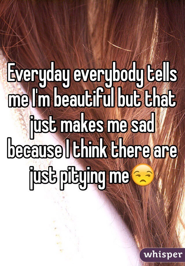 Everyday everybody tells me I'm beautiful but that just makes me sad because I think there are just pitying me😒