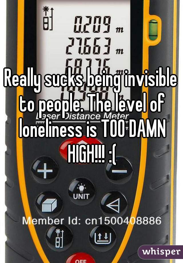 Really sucks being invisible to people. The level of loneliness is TOO DAMN HIGH!!! :(