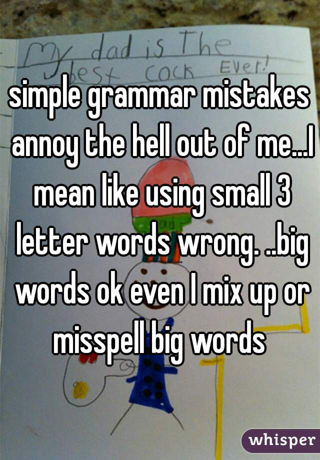simple grammar mistakes annoy the hell out of me...I mean like using small 3 letter words wrong. ..big words ok even I mix up or misspell big words