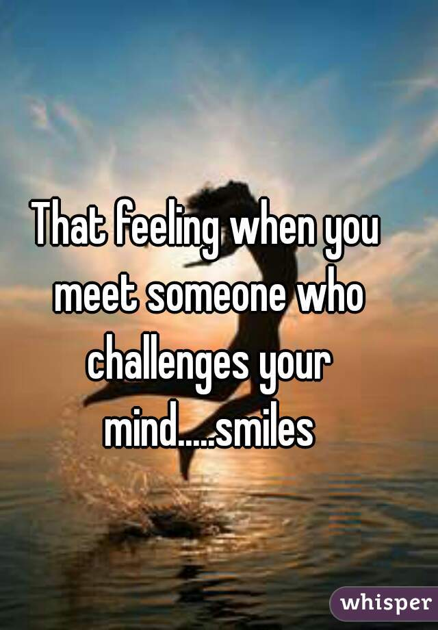 That feeling when you meet someone who challenges your mind.....smiles