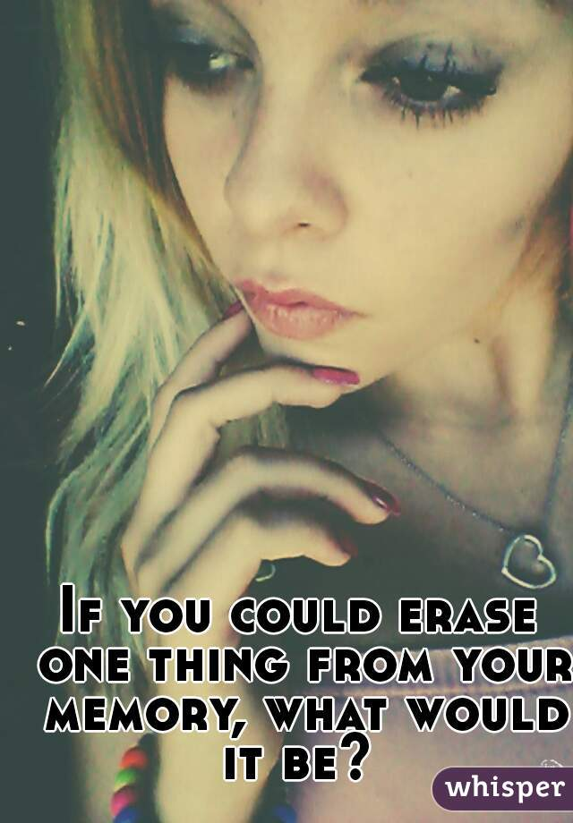 If you could erase one thing from your memory, what would it be?
