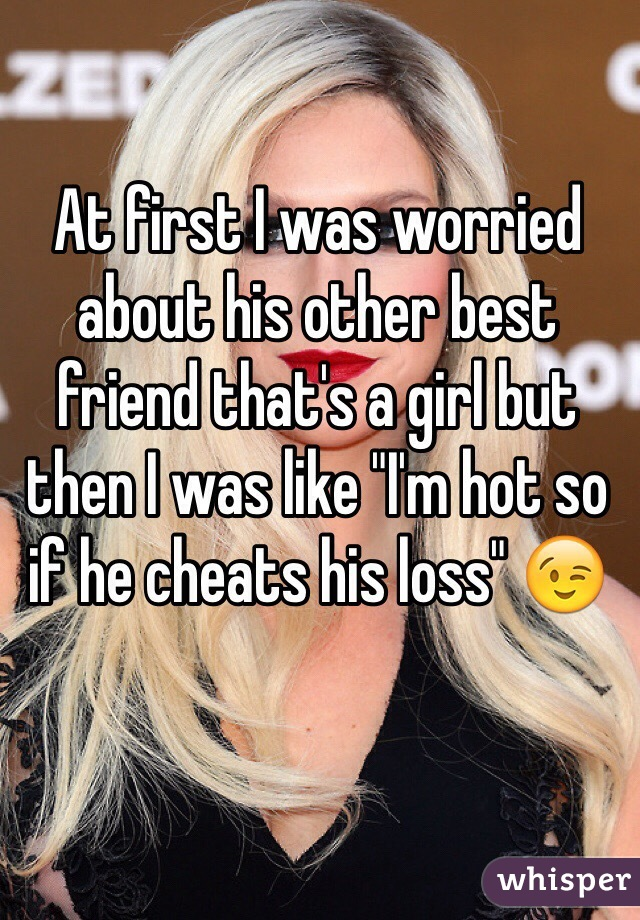 """At first I was worried about his other best friend that's a girl but then I was like """"I'm hot so if he cheats his loss"""" 😉"""