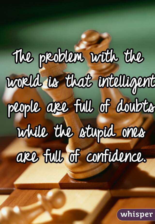 The problem with the world is that intelligent people are full of doubts while the stupid ones are full of confidence.