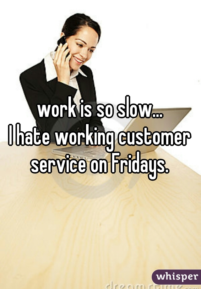 work is so slow... I hate working customer service on Fridays.