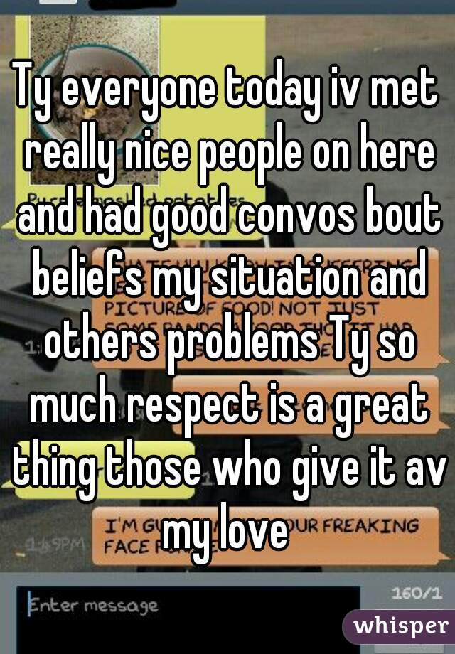 Ty everyone today iv met really nice people on here and had good convos bout beliefs my situation and others problems Ty so much respect is a great thing those who give it av my love