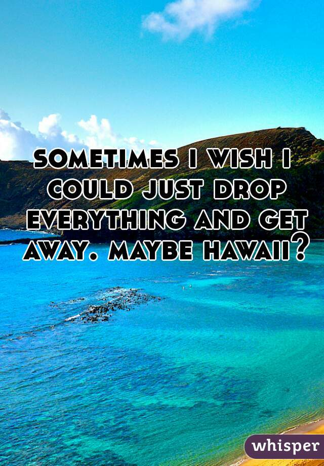 sometimes i wish i could just drop everything and get away. maybe hawaii?