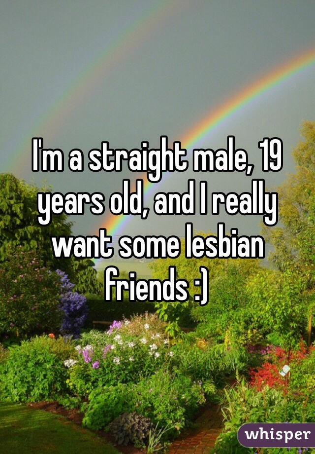 I'm a straight male, 19 years old, and I really want some lesbian friends :)