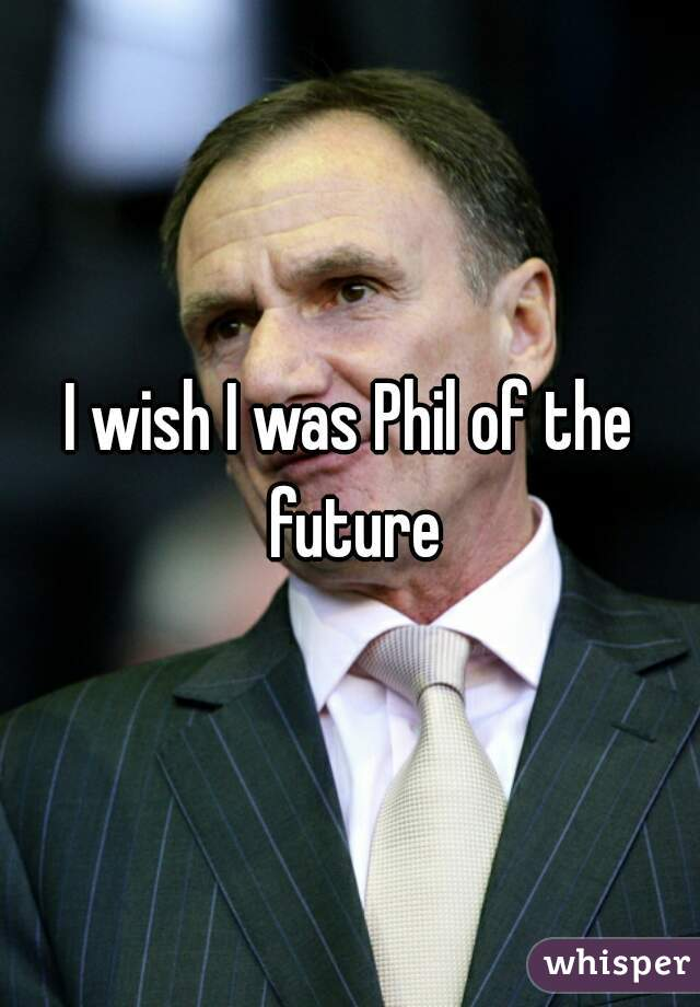 I wish I was Phil of the future
