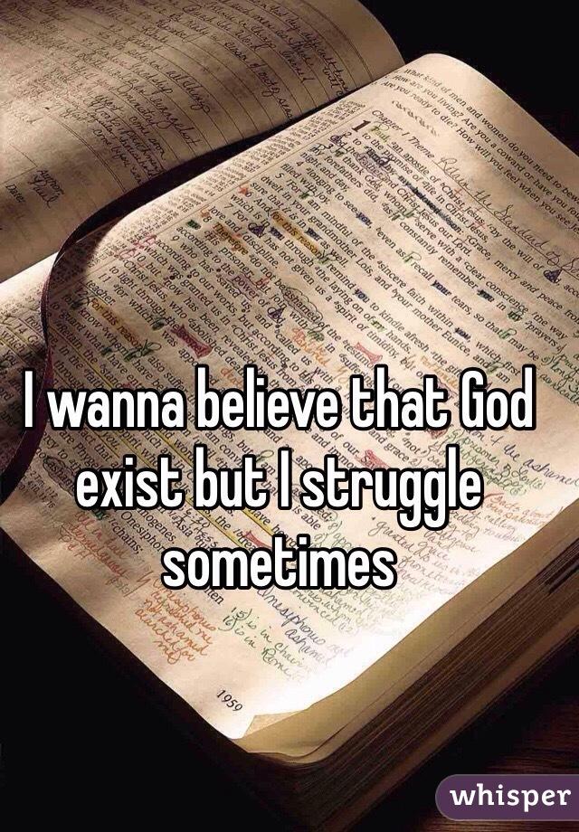 I wanna believe that God exist but I struggle sometimes