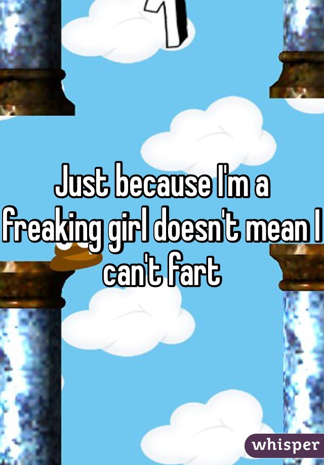 Just because I'm a freaking girl doesn't mean I can't fart